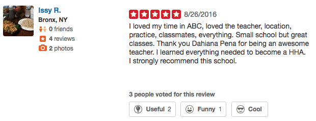 5 star review from Issy at Yelp.com. I loved my time in ABC, loved the teacher, location, practice, classmates, everything. Small school but great classes. Thank you Dahiana Pena for being an awesome teacher. I learned everything needed to become a HHA. I strongly recommend this school.