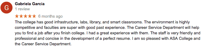 5 star Google review from Gabriela Garcia. The college has good infrastructure, labs, library, and smart classrooms. The environment is highly competitive and faculties are super with good past experience. The Career Service Department will help you to find a job after you finish college. I had a great experience with them. The staff is very friendly and professional and concise in the development of a perfect resume. I am so pleased with ASA College and the Career Service Department.