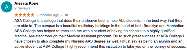 5 star Google review from Aissata Kone. ASA College is a college that does their endeavor best to help ALL students in the best way that they are able to. The campus is a beautiful multistory buildings in the heart of both Brooklyn and Manhattan. ASA College has helped to transition me with a student of having no schools to a highly qualified Medical Assistant through their Medical Assistant program. Do to such great success at ASA College I have chosen to also complete my Nursing AAS degree as well. I must say as being an alumni and an active student at ASA College I highly recommend this institution to take you on the journey of success.