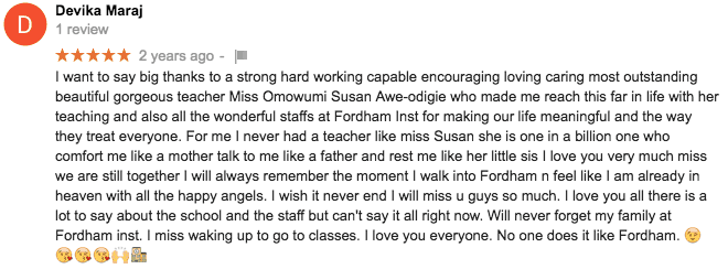 5 star Google review from Devika Maraj. I want to say big thanks to a strong hard working capable encouraging loving caring most outstanding beautiful gorgeous teacher Miss Omowumi Susan Awe-odigie who made me reach this far in life with her teaching and also all the wonderful staffs at Fordham Inst for making our life meaningful and the way they treat everyone. For me I never had a teacher like miss Susan she is one in a billion one who comfort me like a mother talk to me like a father and rest me like her little sis I love you very much miss we are still together I will always remember the moment I walk into Fordham n feel like I am already in heaven with all the happy angels. I wish it never end I will miss u guys so much. I love you all there is a lot to say about the school and the staff but can't say it all right now. Will never forget my family at Fordham inst. I miss waking up to go to classes. I love you everyone. No one does it like Fordham.