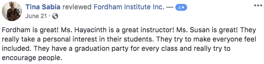 4 star Facebook review from Tina Sabia. Fordham is great! Ms. Hayacinth is a great instructor! Ms. Susan is great! They really take a personal interest in their students. They try to make everyone feel included. They have a graduation party for every class and really try to encourage people.