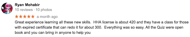 5 star Google review from Ryan Mohabir. Great experience learning all these new skills. HHA license is about 420 and they have a class for those with expired certificate that can redo it for about 300. Everything was so easy. All the Quiz were open book and you can bring in anyone to help you.