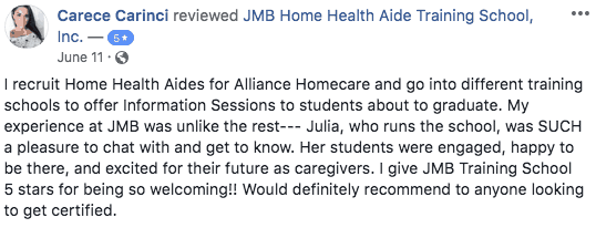 5 star Facebook review from Carece Carinci. I recruit Home Health Aides for Alliance Homecare and go into different training schools to offer Information Sessions to students about to graduate. My experience at JMB was unlike the rest--- Julia, who runs the school, was SUCH a pleasure to chat with and get to know. Her students were engaged, happy to be there, and excited for their future as caregivers. I give JMB Training School 5 stars for being so welcoming!! Would definitely recommend to anyone looking to get certified.